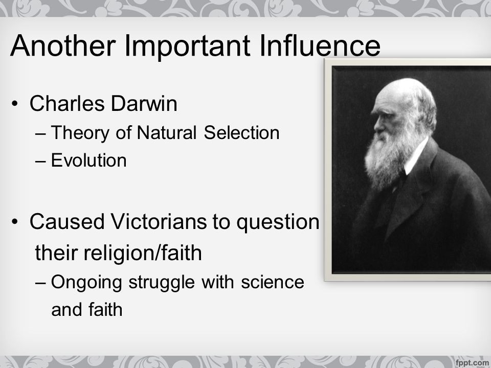Another Important Influence Charles Darwin –Theory of Natural Selection –Evolution Caused Victorians to question their religion/faith –Ongoing struggl