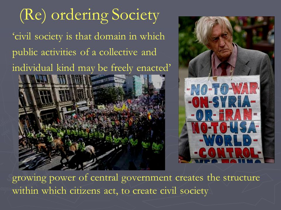 (Re) ordering Society 'civil society is that domain in which public activities of a collective and individual kind may be freely enacted' growing power of central government creates the structure within which citizens act, to create civil society
