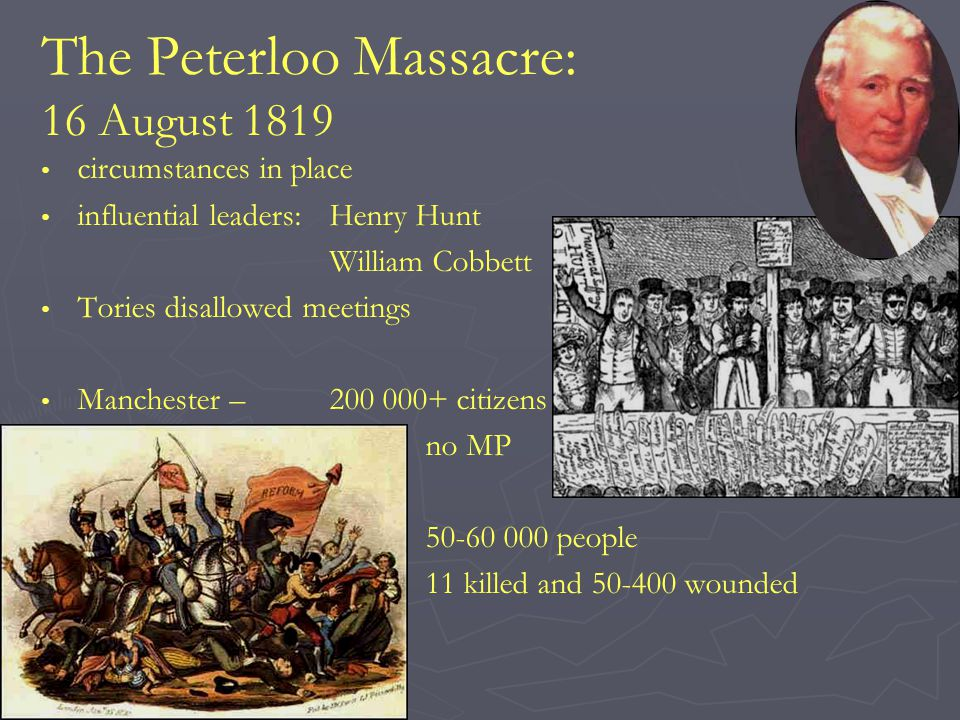 The Peterloo Massacre: 16 August 1819 circumstances in place influential leaders:Henry Hunt William Cobbett Tories disallowed meetings Manchester –200 000+ citizens no MP 50-60 000 people 11 killed and 50-400 wounded