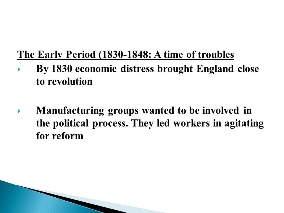 The Early Period (1830-1848: A time of troubles  By 1830 economic distress brought England close to revolution  Manufacturing groups wanted to be involved in the political process.