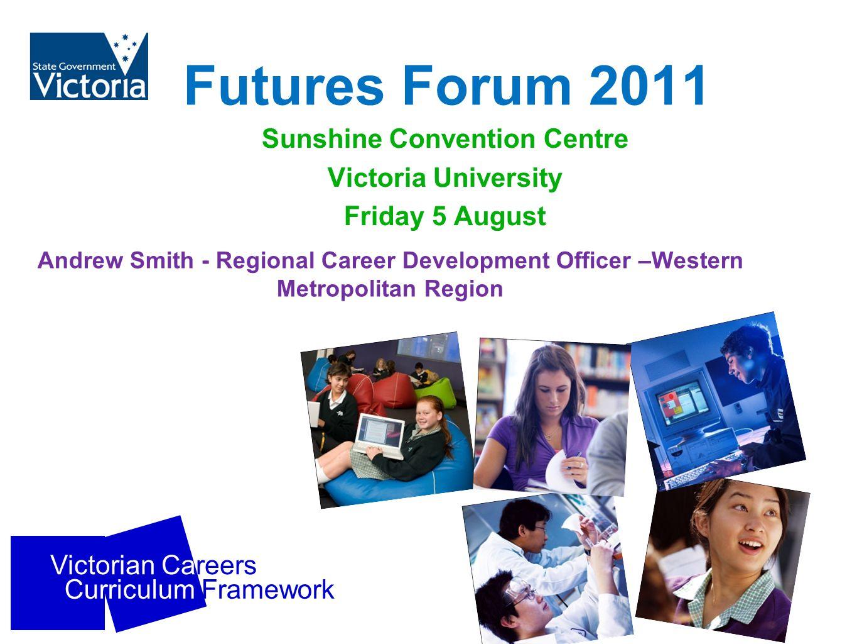 Victorian Careers Curriculum Framework Futures Forum 2011 Sunshine Convention Centre Victoria University Friday 5 August Andrew Smith - Regional Career Development Officer –Western Metropolitan Region