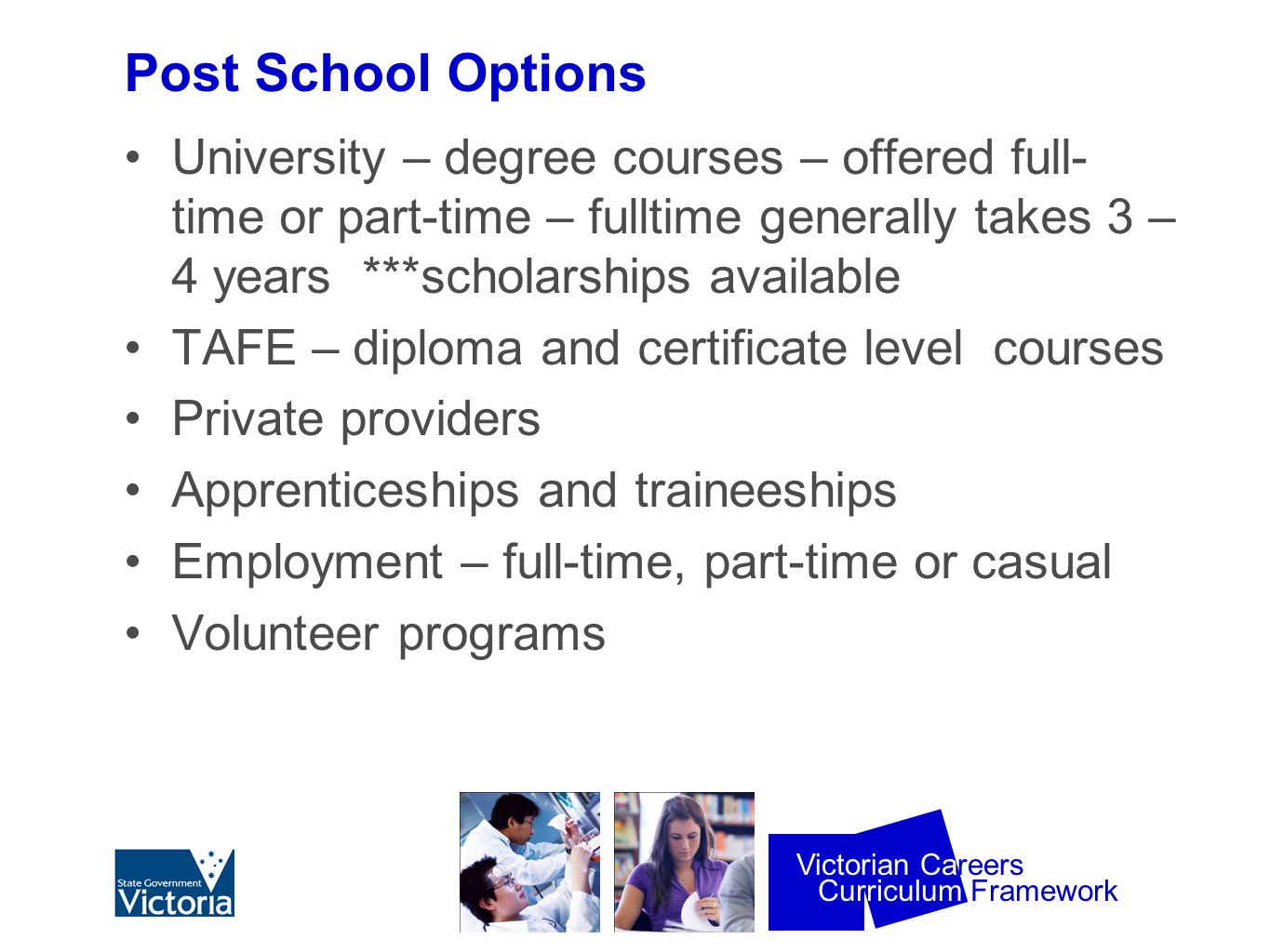 Curriculum Framework Victorian Careers Post School Options University – degree courses – offered full- time or part-time – fulltime generally takes 3 – 4 years ***scholarships available TAFE – diploma and certificate level courses Private providers Apprenticeships and traineeships Employment – full-time, part-time or casual Volunteer programs