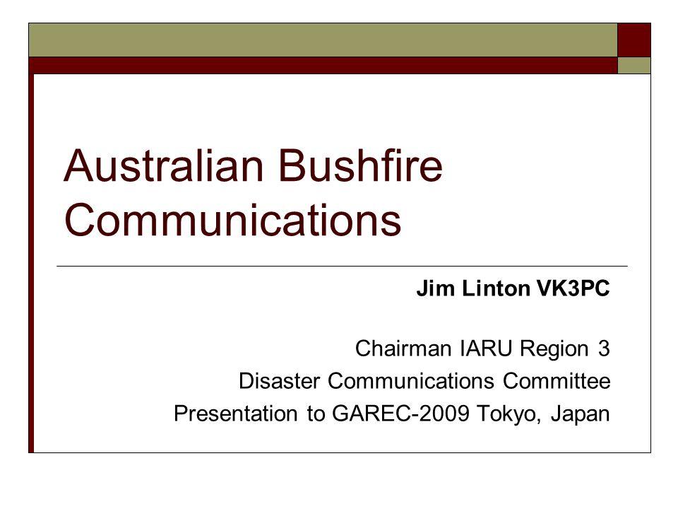 Jim Linton VK3PC Chairman IARU Region 3 Disaster Communications Committee Presentation to GAREC-2009 Tokyo, Japan Australian Bushfire Communications