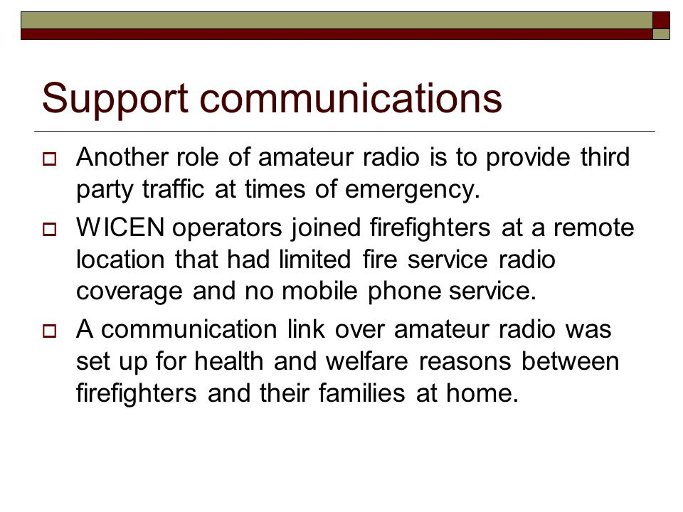 Support communications  Another role of amateur radio is to provide third party traffic at times of emergency.