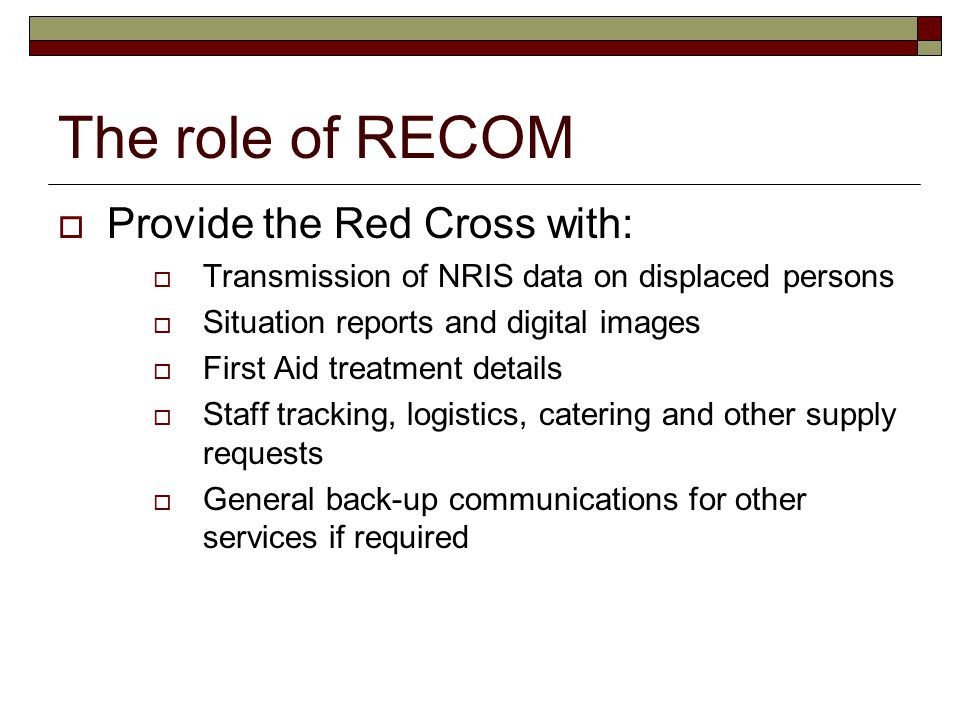 The role of RECOM  Provide the Red Cross with:  Transmission of NRIS data on displaced persons  Situation reports and digital images  First Aid treatment details  Staff tracking, logistics, catering and other supply requests  General back-up communications for other services if required