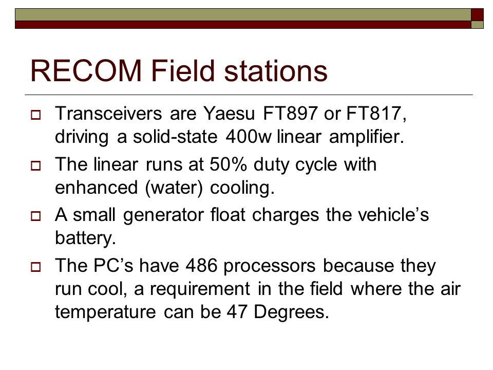 RECOM Field stations  Transceivers are Yaesu FT897 or FT817, driving a solid-state 400w linear amplifier.