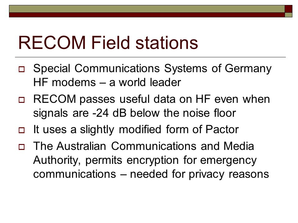 RECOM Field stations  Special Communications Systems of Germany HF modems – a world leader  RECOM passes useful data on HF even when signals are -24 dB below the noise floor  It uses a slightly modified form of Pactor  The Australian Communications and Media Authority, permits encryption for emergency communications – needed for privacy reasons