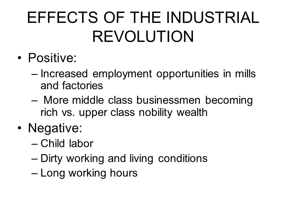 EFFECTS OF THE INDUSTRIAL REVOLUTION Positive: –Increased employment opportunities in mills and factories – More middle class businessmen becoming rich vs.