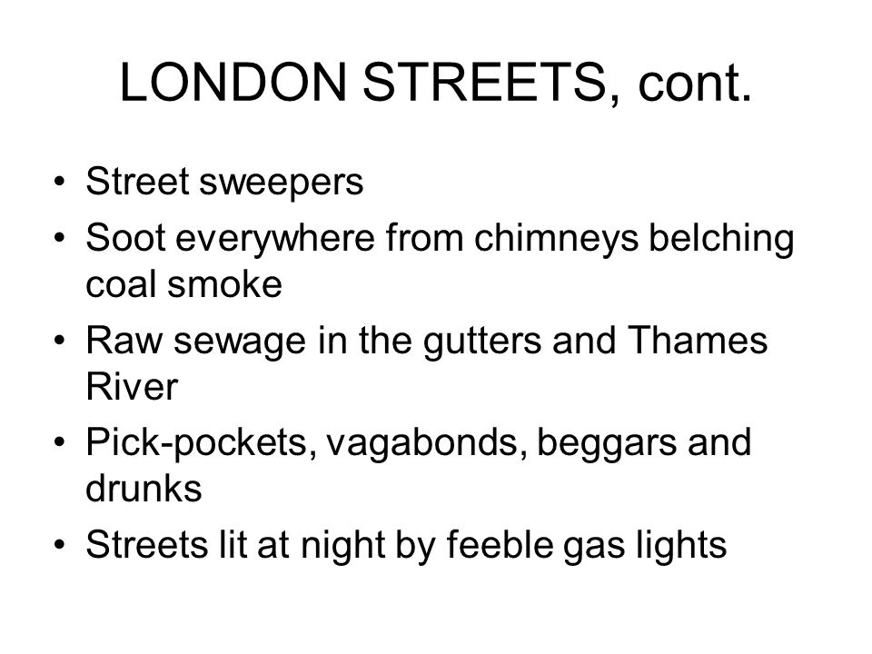 LONDON STREETS, cont. Street sweepers Soot everywhere from chimneys belching coal smoke Raw sewage in the gutters and Thames River Pick-pockets, vagab