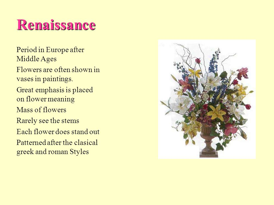 Renaissance Period in Europe after Middle Ages Flowers are often shown in vases in paintings. Great emphasis is placed on flower meaning Mass of flowe
