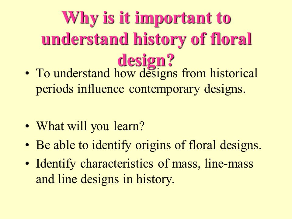 Why is it important to understand history of floral design? To understand how designs from historical periods influence contemporary designs. What wil