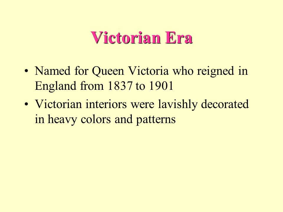 Victorian Era Named for Queen Victoria who reigned in England from 1837 to 1901 Victorian interiors were lavishly decorated in heavy colors and patter