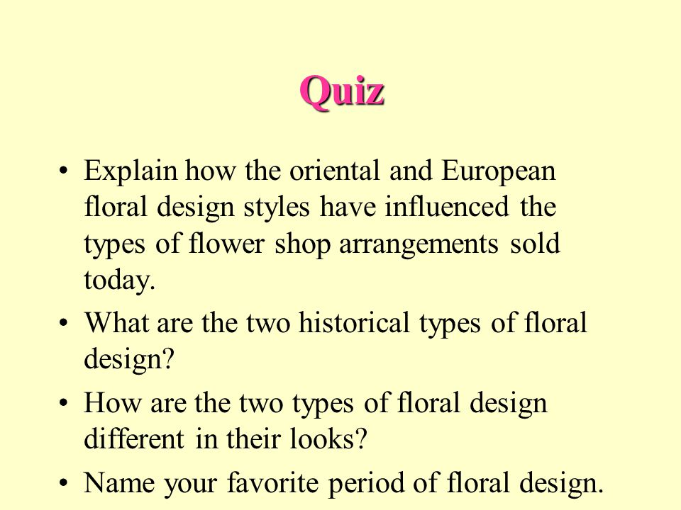 Quiz Explain how the oriental and European floral design styles have influenced the types of flower shop arrangements sold today. What are the two his
