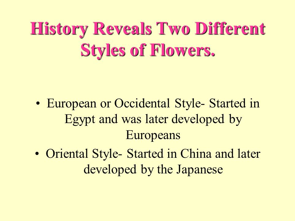 History Reveals Two Different Styles of Flowers. European or Occidental Style- Started in Egypt and was later developed by Europeans Oriental Style- S