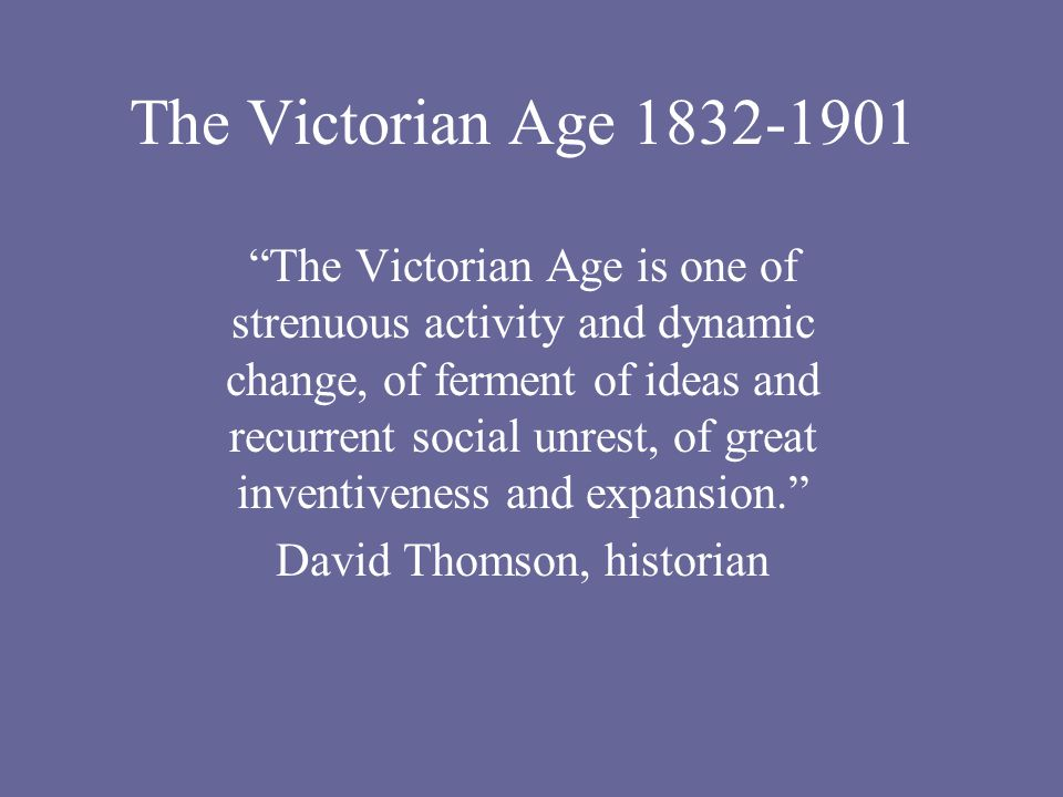 The Victorian Age 1832-1901 The Victorian Age is one of strenuous activity and dynamic change, of ferment of ideas and recurrent social unrest, of great inventiveness and expansion. David Thomson, historian