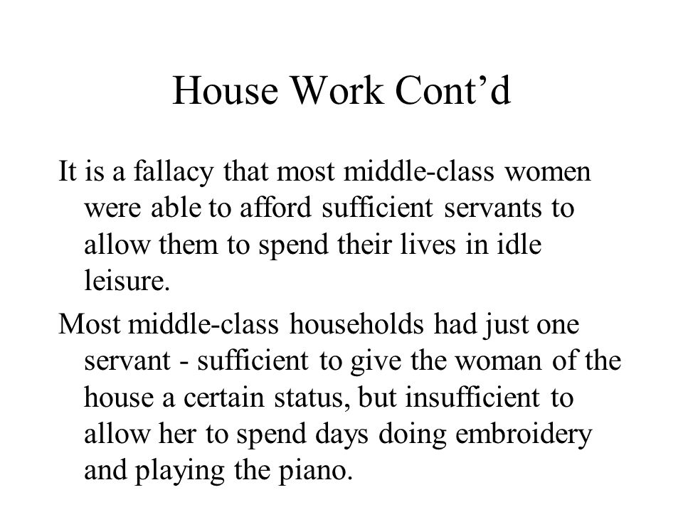 House Work Cont'd It is a fallacy that most middle-class women were able to afford sufficient servants to allow them to spend their lives in idle leisure.