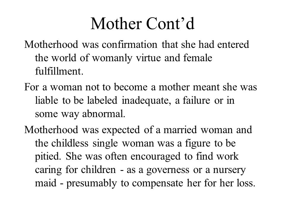 Mother Cont'd Motherhood was confirmation that she had entered the world of womanly virtue and female fulfillment.