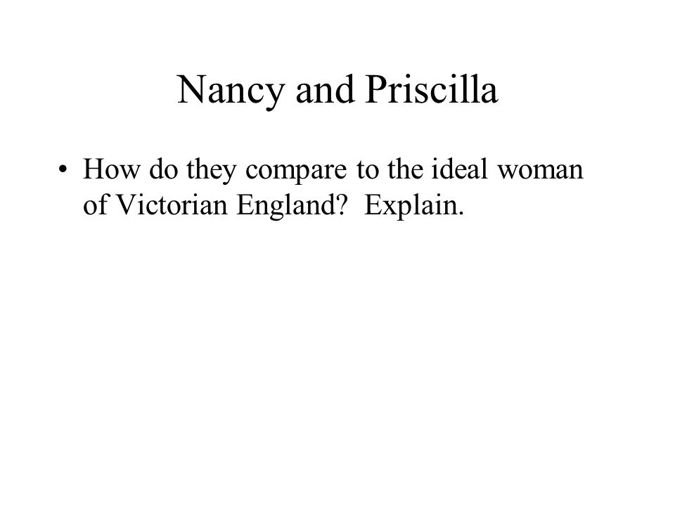Nancy and Priscilla How do they compare to the ideal woman of Victorian England Explain.