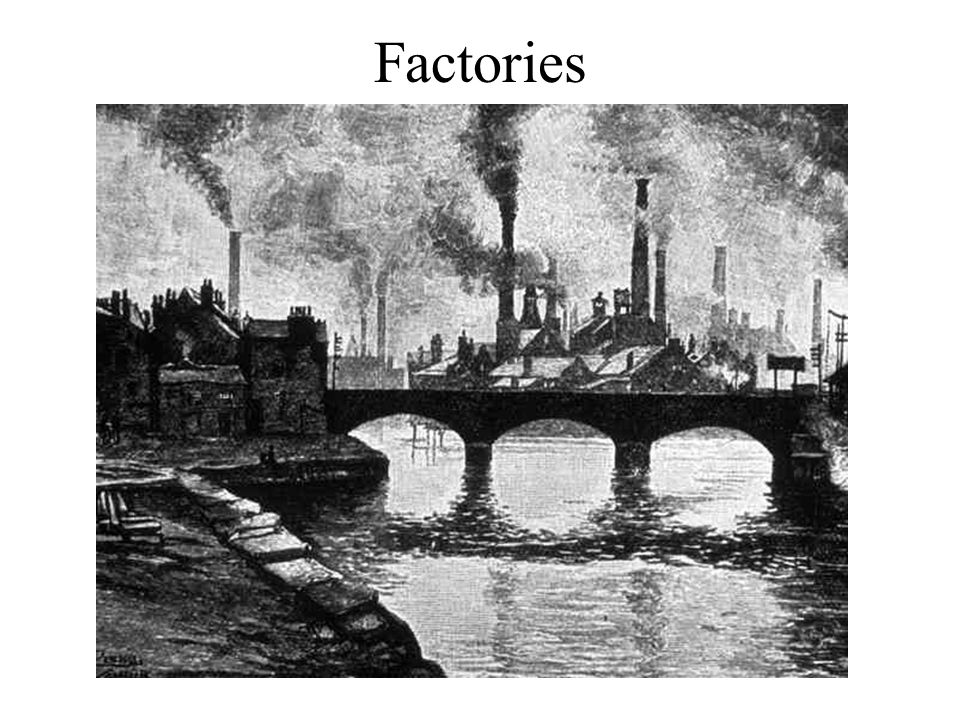 Factories dotted the land.Factory towns grew into large cities.