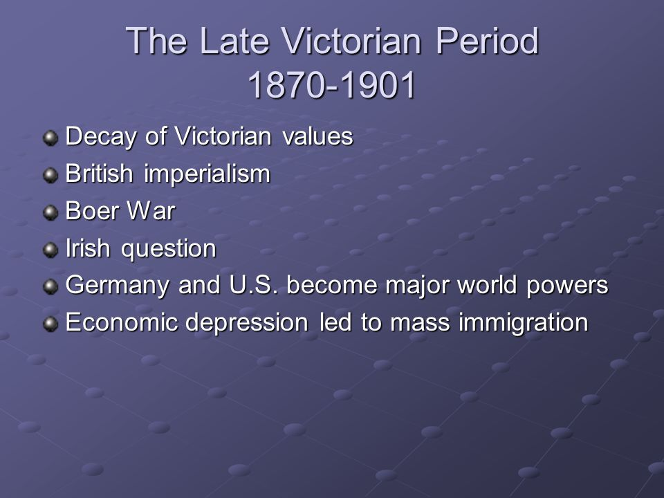 The Late Victorian Period 1870-1901 Decay of Victorian values British imperialism Boer War Irish question Germany and U.S.
