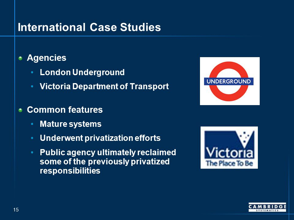 15 International Case Studies Agencies London Underground Victoria Department of Transport Common features Mature systems Underwent privatization efforts Public agency ultimately reclaimed some of the previously privatized responsibilities