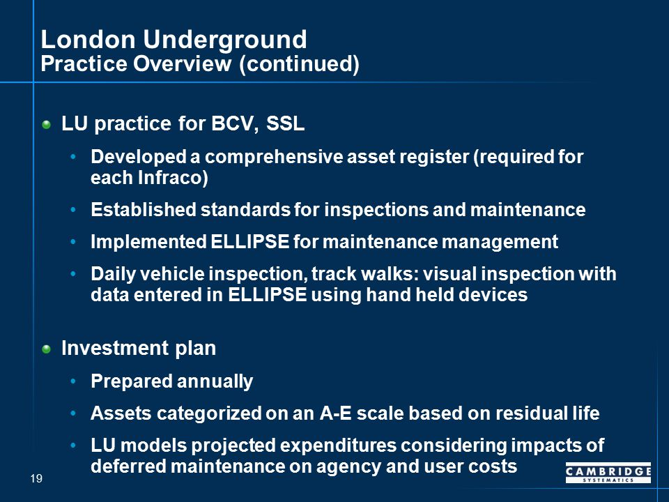 19 London Underground Practice Overview (continued) LU practice for BCV, SSL Developed a comprehensive asset register (required for each Infraco) Established standards for inspections and maintenance Implemented ELLIPSE for maintenance management Daily vehicle inspection, track walks: visual inspection with data entered in ELLIPSE using hand held devices Investment plan Prepared annually Assets categorized on an A-E scale based on residual life LU models projected expenditures considering impacts of deferred maintenance on agency and user costs