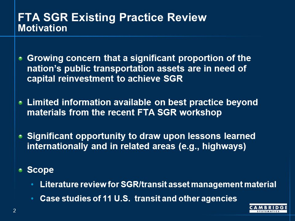 2 FTA SGR Existing Practice Review Motivation Growing concern that a significant proportion of the nation's public transportation assets are in need of capital reinvestment to achieve SGR Limited information available on best practice beyond materials from the recent FTA SGR workshop Significant opportunity to draw upon lessons learned internationally and in related areas (e.g., highways) Scope Literature review for SGR/transit asset management material Case studies of 11 U.S.