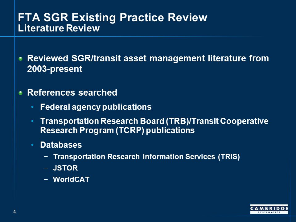 4 FTA SGR Existing Practice Review Literature Review Reviewed SGR/transit asset management literature from 2003-present References searched Federal agency publications Transportation Research Board (TRB)/Transit Cooperative Research Program (TCRP) publications Databases −Transportation Research Information Services (TRIS) −JSTOR −WorldCAT