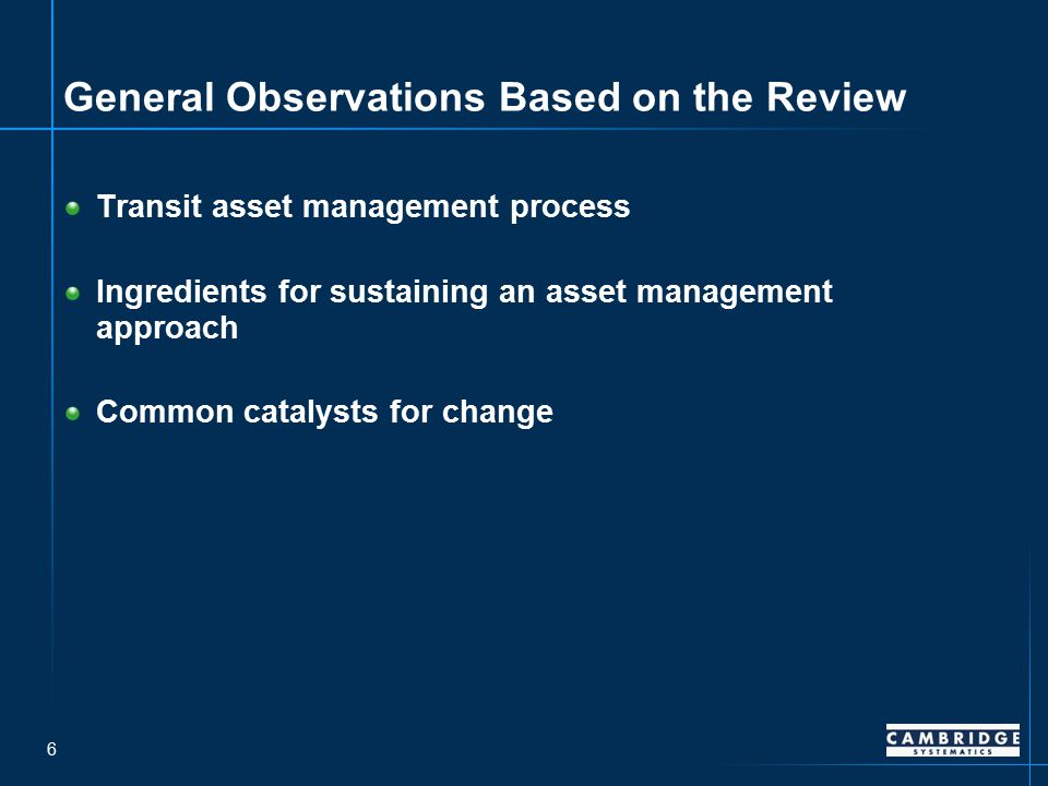 6 General Observations Based on the Review Transit asset management process Ingredients for sustaining an asset management approach Common catalysts for change