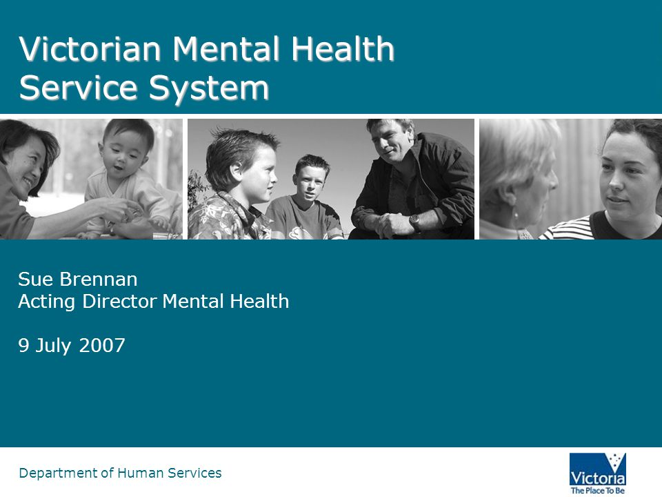 Department of Human Services Victorian Mental Health Service System Sue Brennan Acting Director Mental Health 9 July 2007