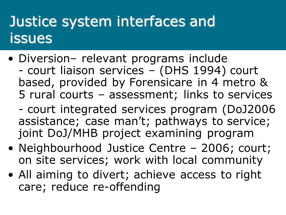 Justice system interfaces and issues Diversion– relevant programs include - court liaison services – (DHS 1994) court based, provided by Forensicare i