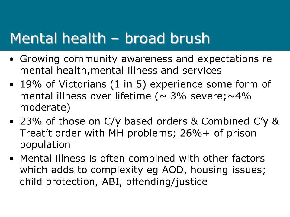 Mental health – broad brush Growing community awareness and expectations re mental health,mental illness and services 19% of Victorians (1 in 5) exper