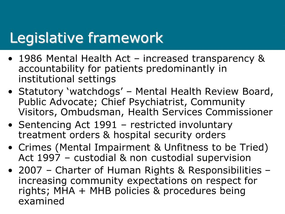 Legislative framework 1986 Mental Health Act – increased transparency & accountability for patients predominantly in institutional settings Statutory