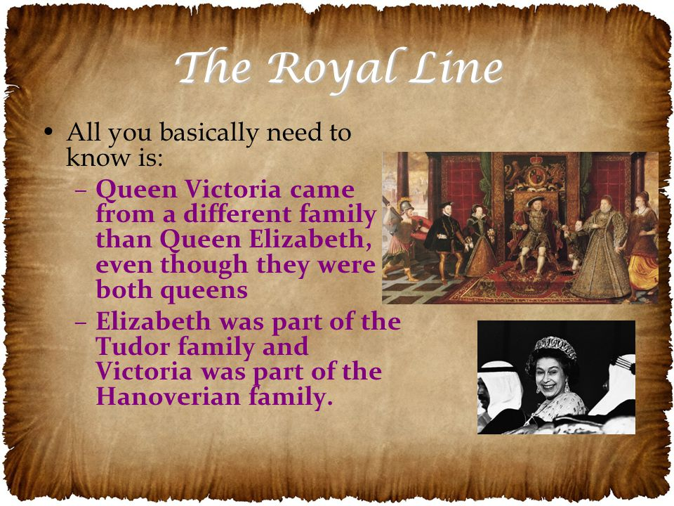 The Royal Line All you basically need to know is: –Queen Victoria came from a different family than Queen Elizabeth, even though they were both queens –Elizabeth was part of the Tudor family and Victoria was part of the Hanoverian family.