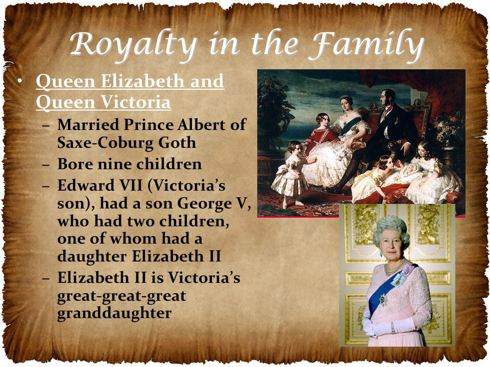 Royalty in the Family Queen Elizabeth and Queen Victoria –Married Prince Albert of Saxe-Coburg Goth –Bore nine children –Edward VII (Victoria's son), had a son George V, who had two children, one of whom had a daughter Elizabeth II –Elizabeth II is Victoria's great-great-great granddaughter