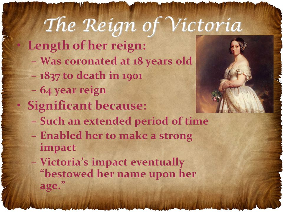 The Reign of Victoria Length of her reign: –Was coronated at 18 years old –1837 to death in 1901 –64 year reign Significant because: –Such an extended period of time –Enabled her to make a strong impact –Victoria's impact eventually bestowed her name upon her age.