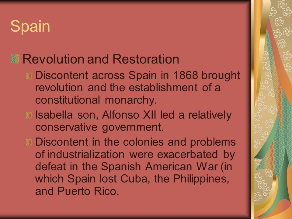 Spain Revolution and Restoration Discontent across Spain in 1868 brought revolution and the establishment of a constitutional monarchy. Isabella son,