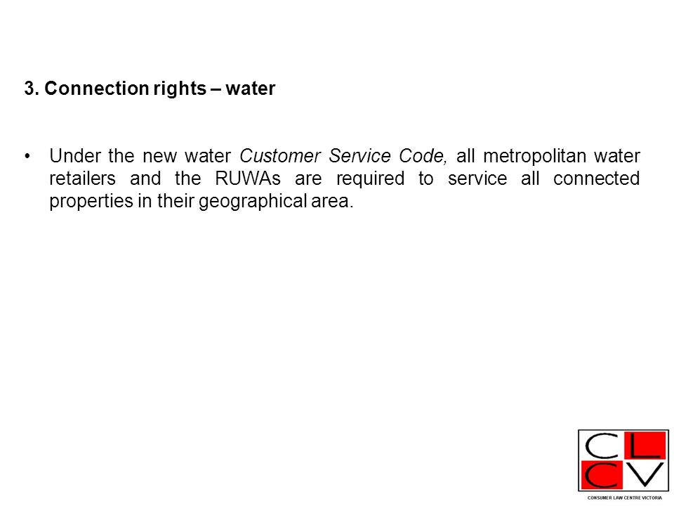 3. Connection rights – water Under the new water Customer Service Code, all metropolitan water retailers and the RUWAs are required to service all con