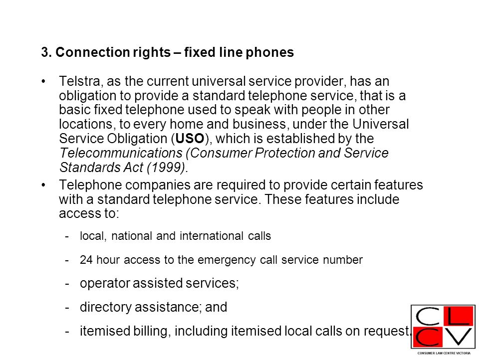 3. Connection rights – fixed line phones Telstra, as the current universal service provider, has an obligation to provide a standard telephone service