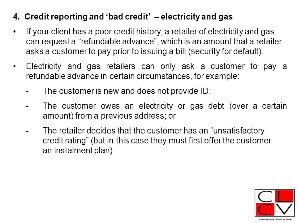 """4. Credit reporting and 'bad credit' – electricity and gas If your client has a poor credit history, a retailer of electricity and gas can request a """""""