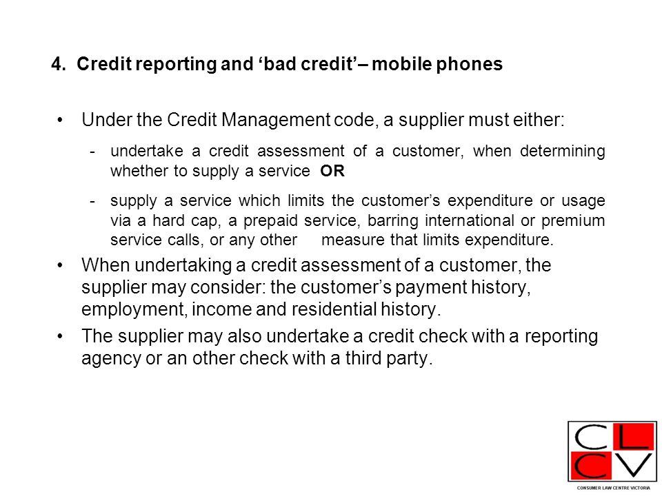 4. Credit reporting and 'bad credit'– mobile phones Under the Credit Management code, a supplier must either: -undertake a credit assessment of a cust