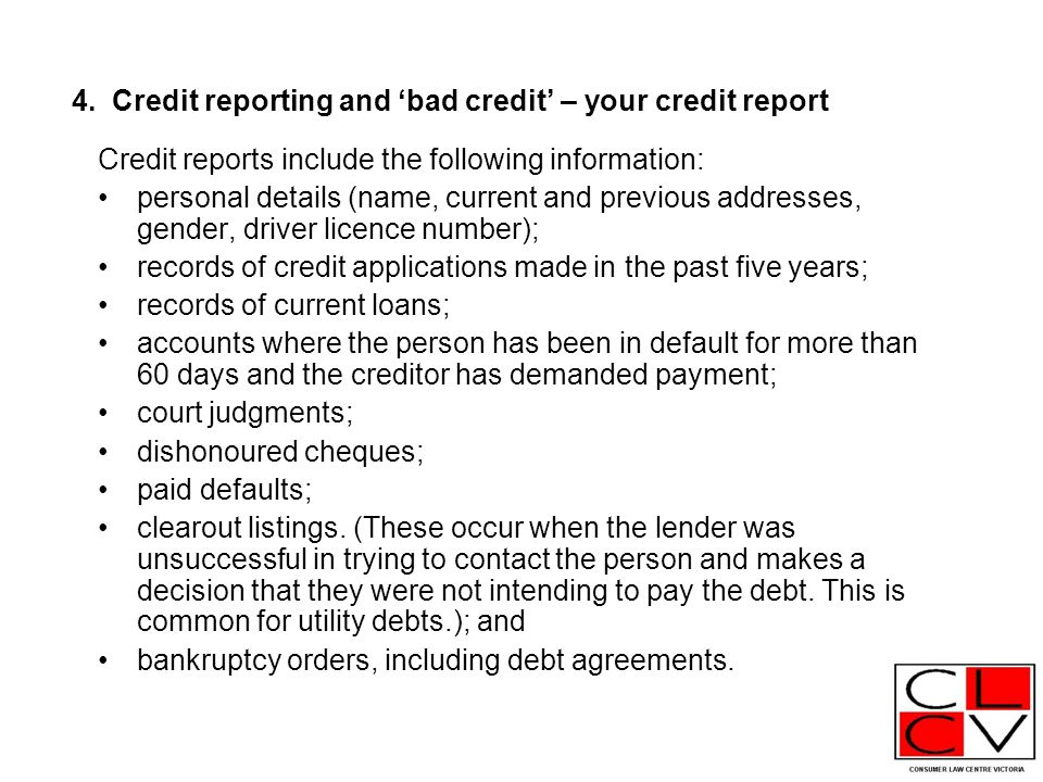4. Credit reporting and 'bad credit' – your credit report Credit reports include the following information: personal details (name, current and previo