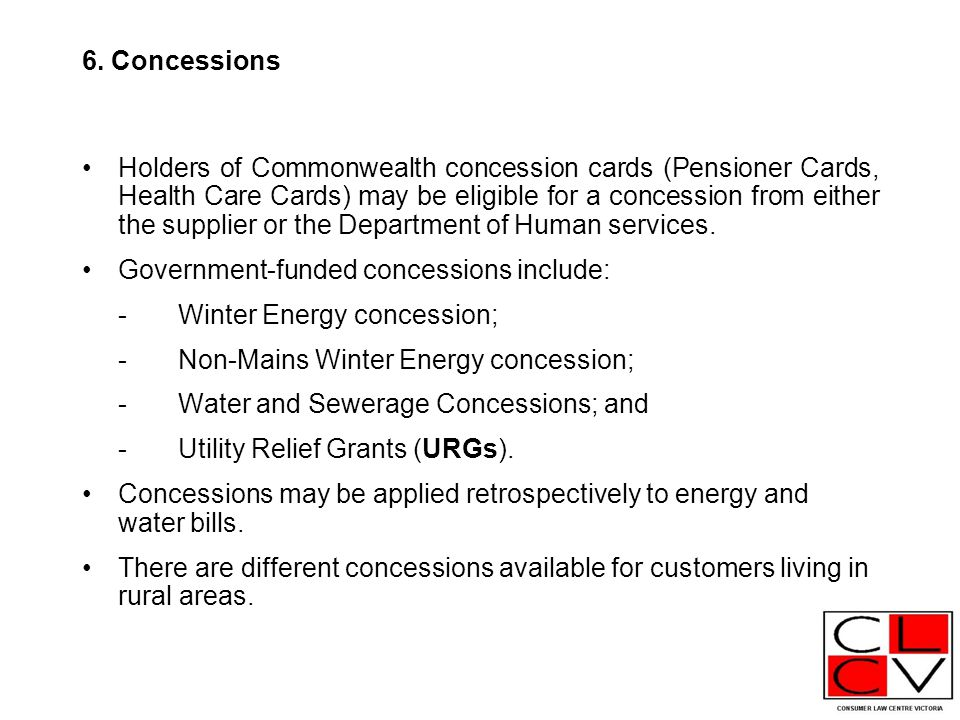 6. Concessions Holders of Commonwealth concession cards (Pensioner Cards, Health Care Cards) may be eligible for a concession from either the supplier