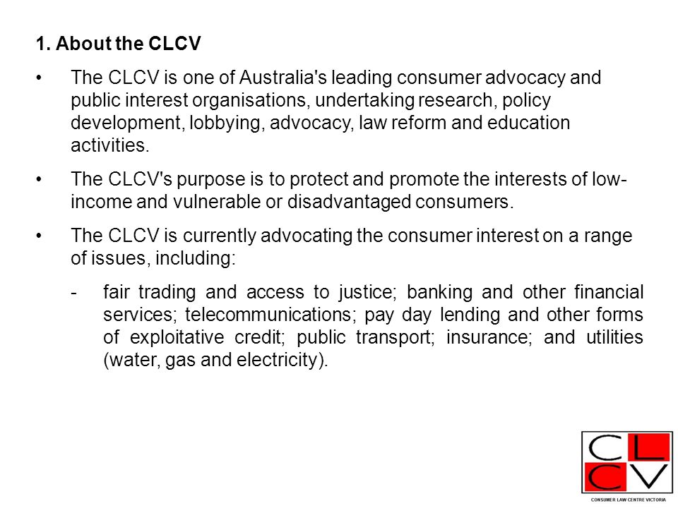 1. About the CLCV The CLCV is one of Australia's leading consumer advocacy and public interest organisations, undertaking research, policy development