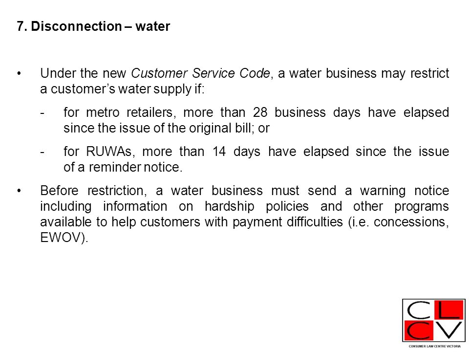 7. Disconnection – water Under the new Customer Service Code, a water business may restrict a customer's water supply if: -for metro retailers, more t