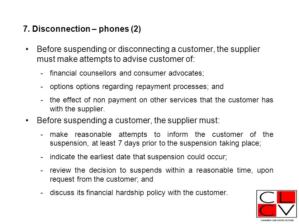 7. Disconnection – phones (2) Before suspending or disconnecting a customer, the supplier must make attempts to advise customer of: -financial counsel