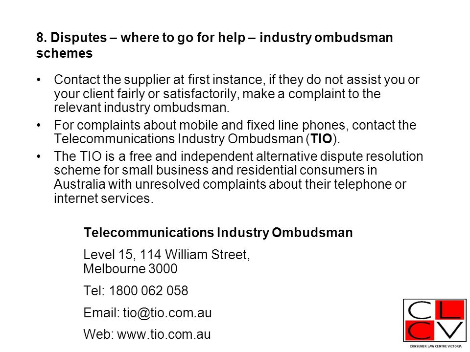 8. Disputes – where to go for help – industry ombudsman schemes Contact the supplier at first instance, if they do not assist you or your client fairl