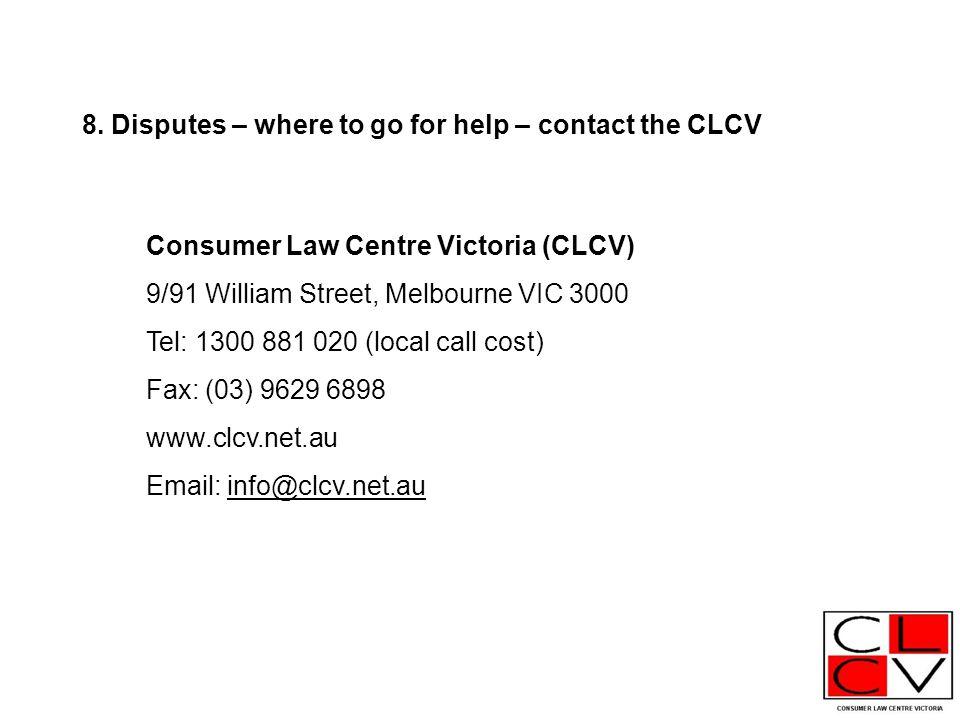 Consumer Law Centre Victoria (CLCV) 9/91 William Street, Melbourne VIC 3000 Tel: 1300 881 020 (local call cost) Fax: (03) 9629 6898 www.clcv.net.au Email: info@clcv.net.au 8.