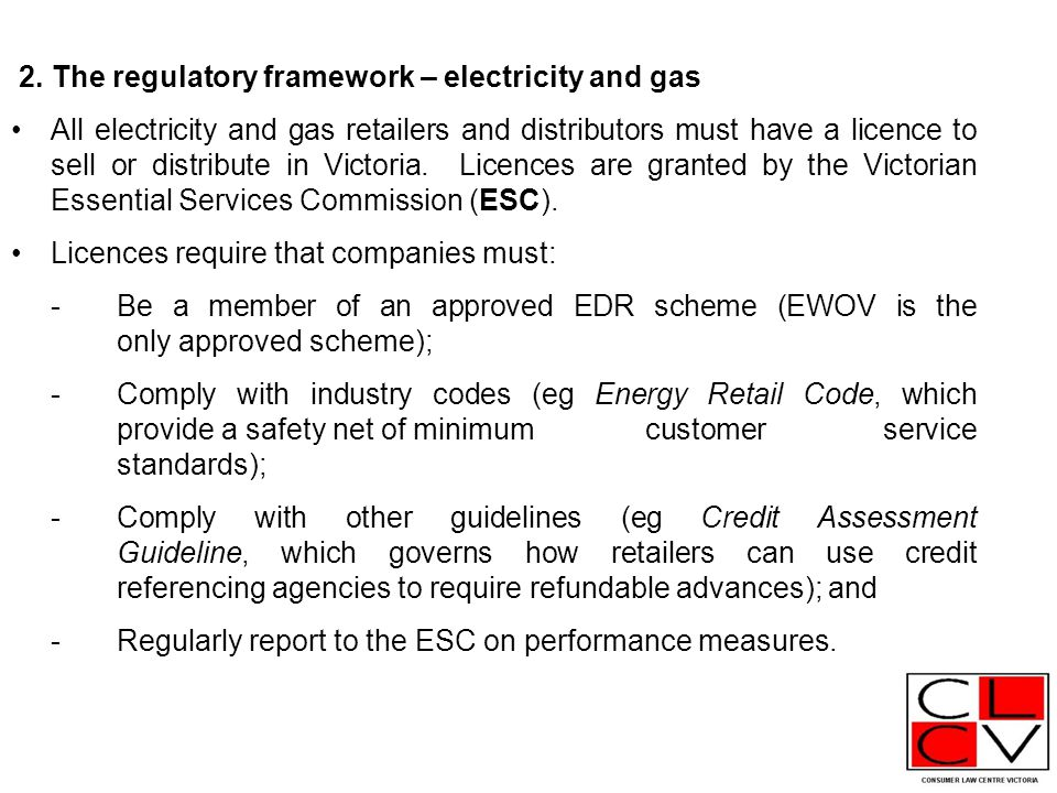 2. The regulatory framework – electricity and gas All electricity and gas retailers and distributors must have a licence to sell or distribute in Vict