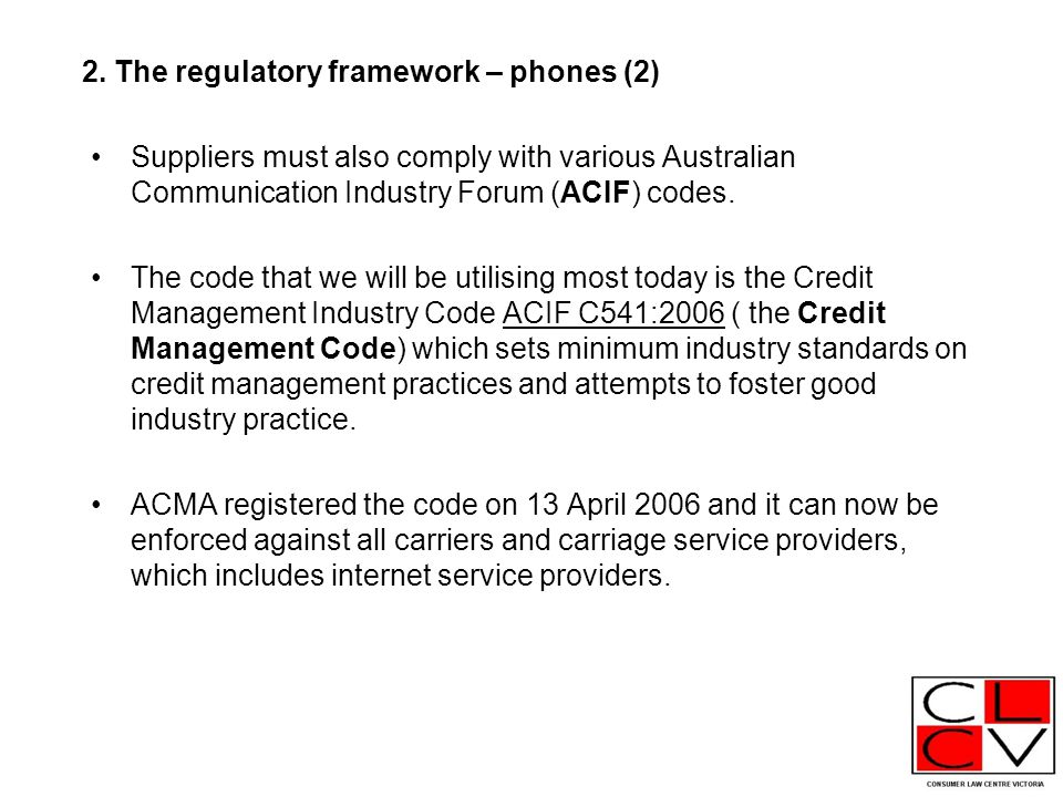 2. The regulatory framework – phones (2) Suppliers must also comply with various Australian Communication Industry Forum (ACIF) codes. The code that w